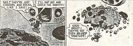 """Le due vignette illustrano l'esplorazione di un asteroide da parte di Paperino su """"invito"""" del ricchissimo zio Paperone, che sta cercando nello spazio un luogo sicuro dove mettere il suo enorme deposito di dollari. Paperino vuole """"testare"""" la gravità dell'asteroide, ma con sua grande sorpresa lo attraversa letteralmente, esclamando """"non sono nemmeno incollati assieme!"""" La storia risale al 1960 e precede di circa vent'anni la scoperta dei """"pile of rubbles""""(ammasso di detriti) da parte degli astronomi."""